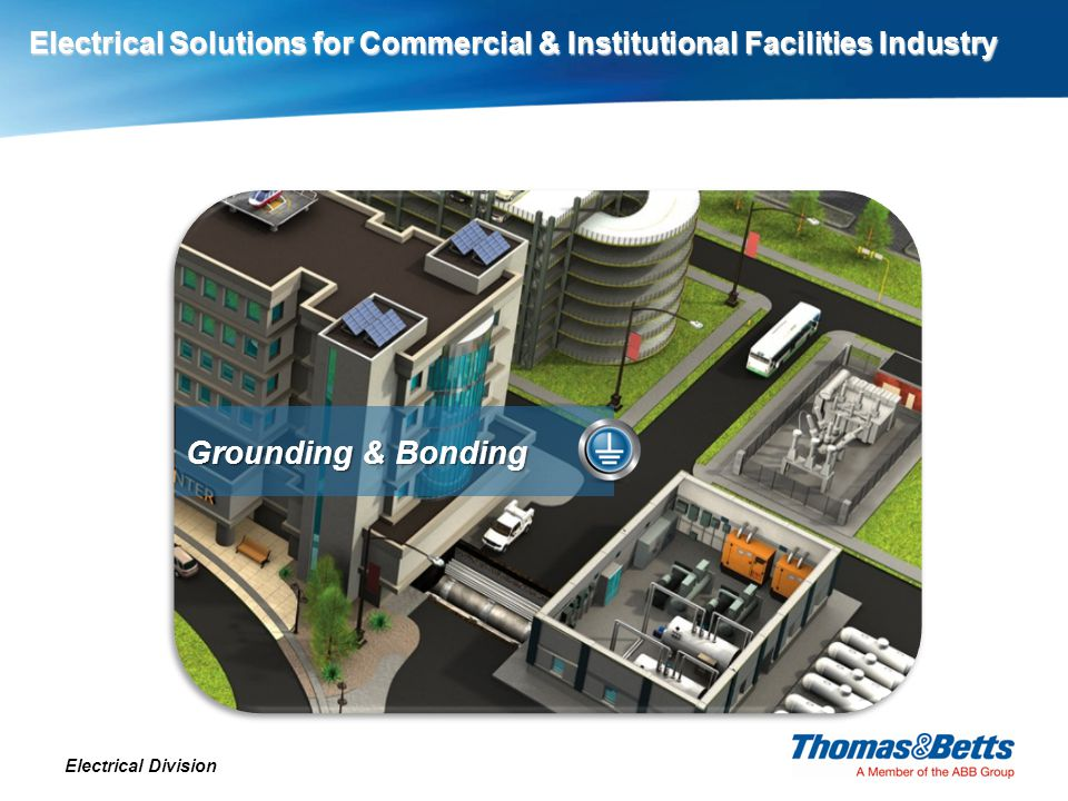 Electrical Solutions for Commercial & Institutional Facilities Industry Electrical Division Grounding & Bonding