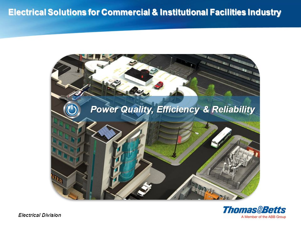 Electrical Solutions for Commercial & Institutional Facilities Industry Electrical Division Power Quality, Efficiency & Reliability