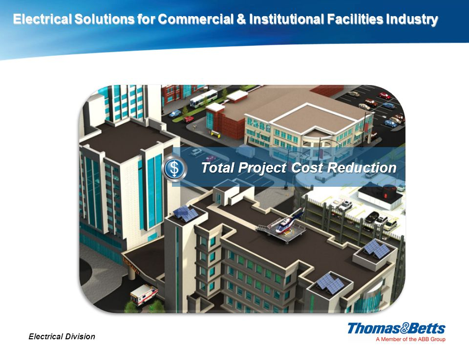 Electrical Solutions for Commercial & Institutional Facilities Industry Electrical Division Total Project Cost Reduction