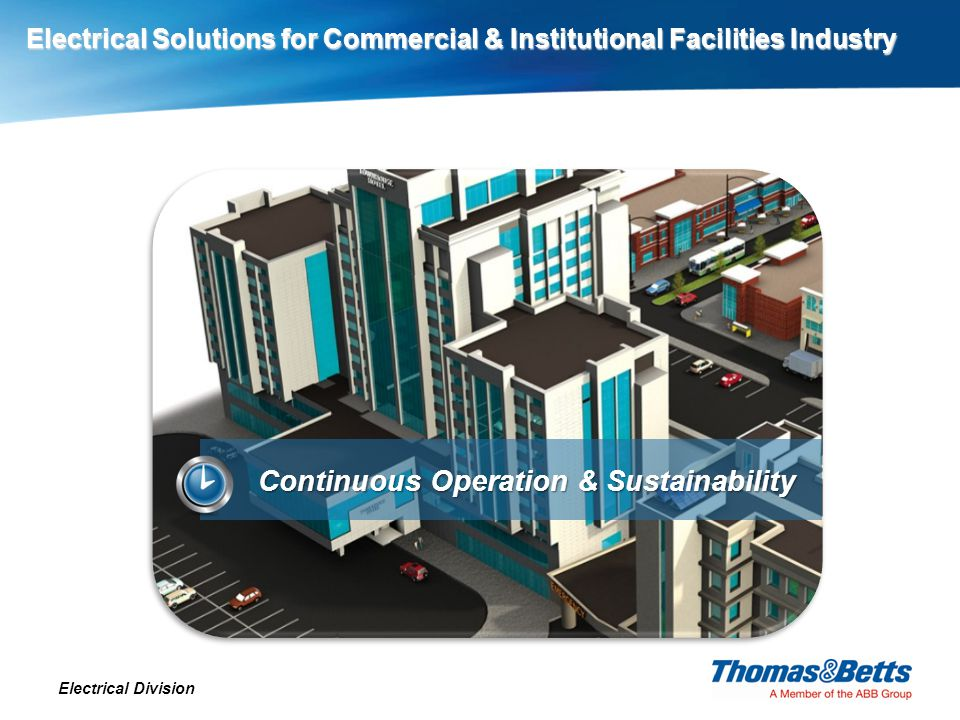 Electrical Solutions for Commercial & Institutional Facilities Industry Electrical Division Electrical Solutions for Commercial & Institutional Facilities Industry Continuous Operation & Sustainability Technology and regulatory evolution are driving change throughout commercial and institutional facilities.