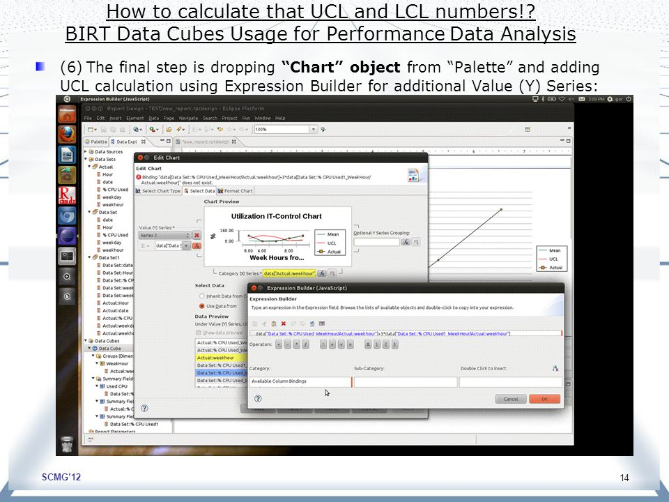 SCMG'12 14 (6) The final step is dropping Chart object from Palette and adding UCL calculation using Expression Builder for additional Value (Y) Series: How to calculate that UCL and LCL numbers!.