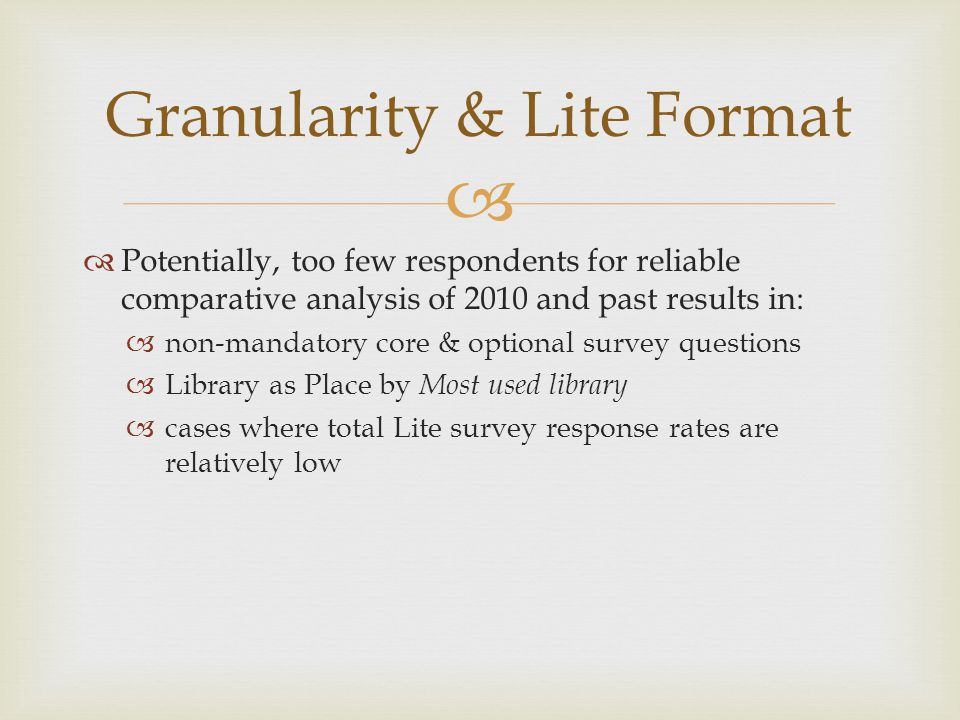   Potentially, too few respondents for reliable comparative analysis of 2010 and past results in:  non-mandatory core & optional survey questions  Library as Place by Most used library  cases where total Lite survey response rates are relatively low Granularity & Lite Format