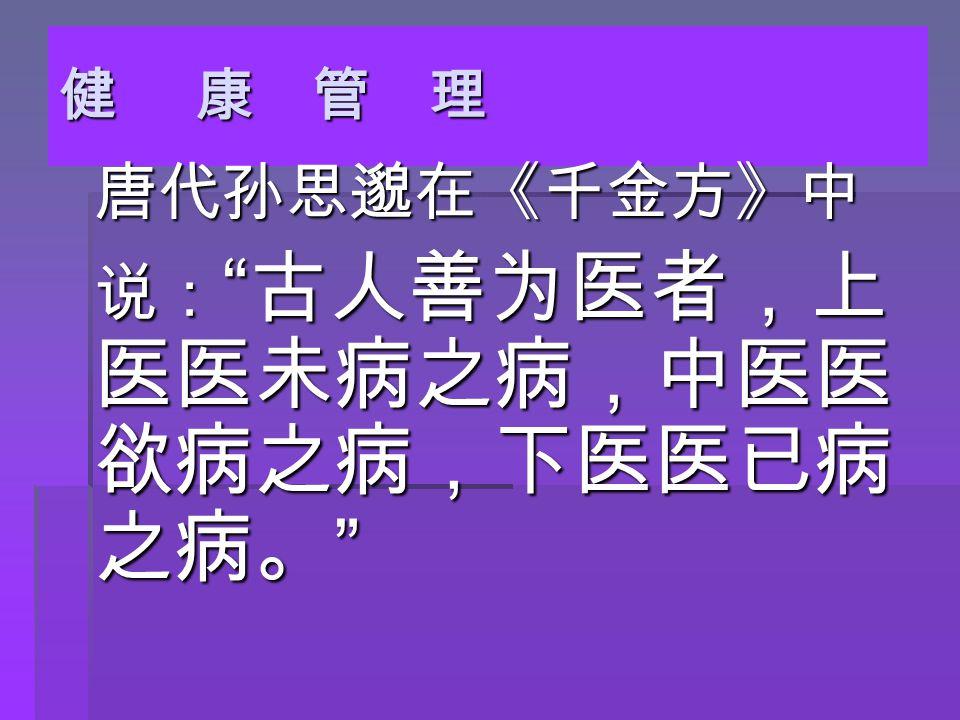健 康 管 理 唐代孙思邈在《千金方》中 唐代孙思邈在《千金方》中 说: 古人善为医者,上 医医未病之病,中医医 欲病之病,下医医已病 之病。 说: 古人善为医者,上 医医未病之病,中医医 欲病之病,下医医已病 之病。