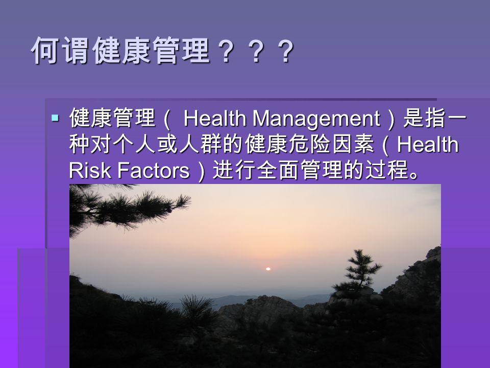 何谓健康管理???  健康管理( Health Management )是指一 种对个人或人群的健康危险因素( Health Risk Factors )进行全面管理的过程。