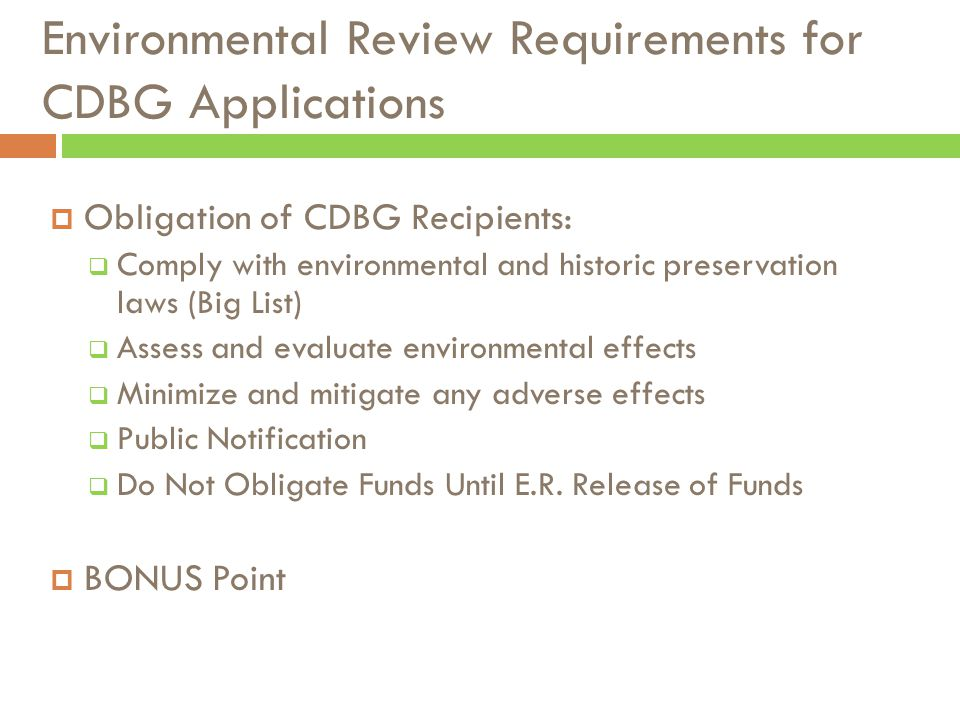Environmental Review Requirements for CDBG Applications  Obligation of CDBG Recipients:  Comply with environmental and historic preservation laws (Big List)  Assess and evaluate environmental effects  Minimize and mitigate any adverse effects  Public Notification  Do Not Obligate Funds Until E.R.