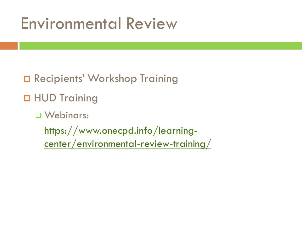 Environmental Review  Recipients' Workshop Training  HUD Training  Webinars: https://www.onecpd.info/learning- center/environmental-review-training/