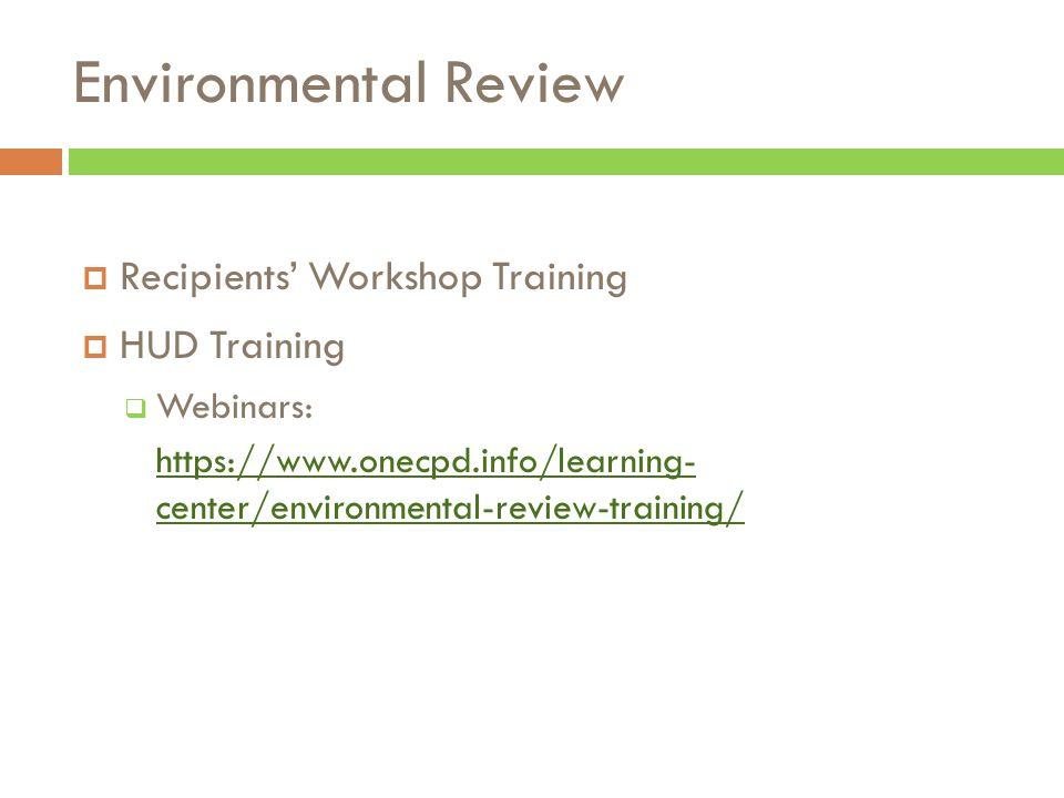 Environmental Review  Recipients' Workshop Training  HUD Training  Webinars: https://www.onecpd.info/learning- center/environmental-review-training/