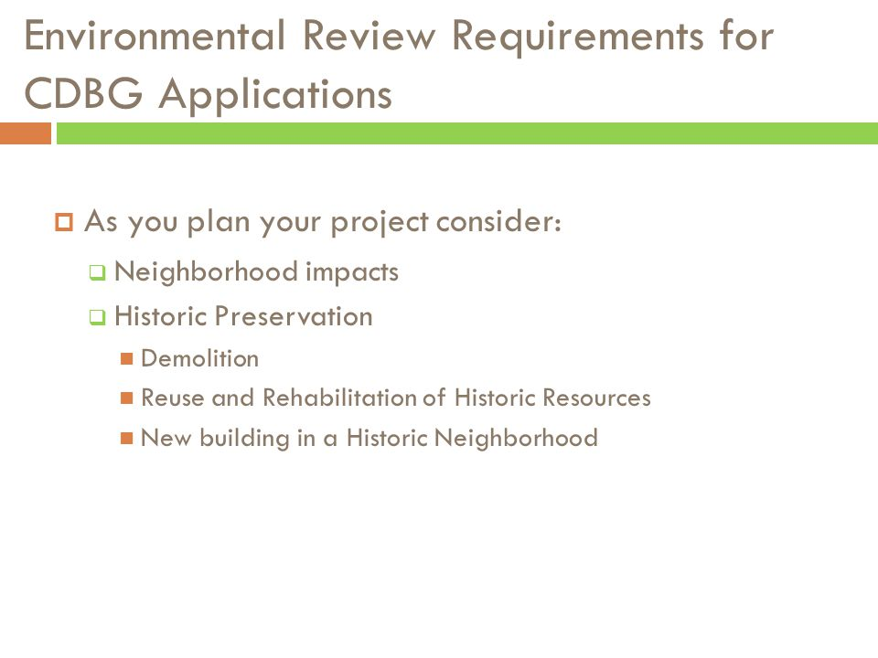 Environmental Review Requirements for CDBG Applications  As you plan your project consider:  Neighborhood impacts  Historic Preservation Demolition Reuse and Rehabilitation of Historic Resources New building in a Historic Neighborhood
