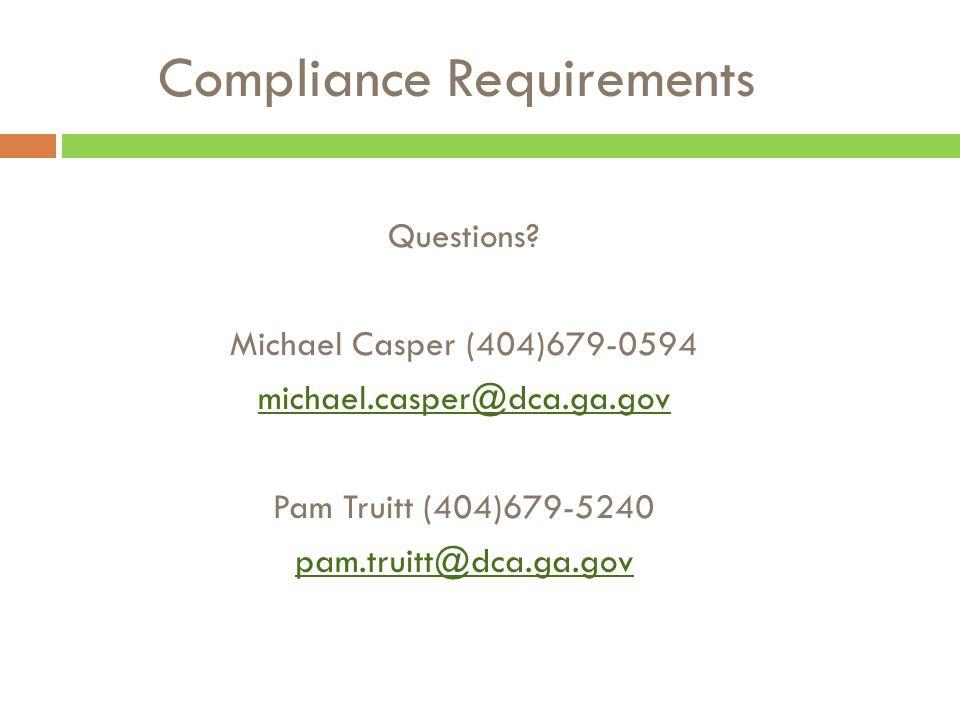 Compliance Requirements Questions? Michael Casper (404)679-0594 michael.casper@dca.ga.gov Pam Truitt (404)679-5240 pam.truitt@dca.ga.gov