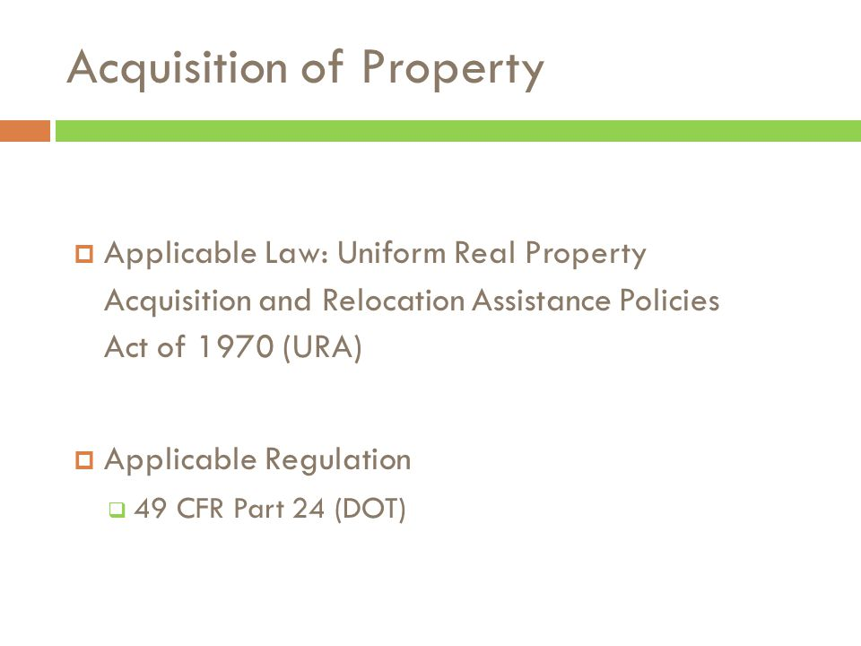 Acquisition of Property  Applicable Law: Uniform Real Property Acquisition and Relocation Assistance Policies Act of 1970 (URA)  Applicable Regulation  49 CFR Part 24 (DOT)