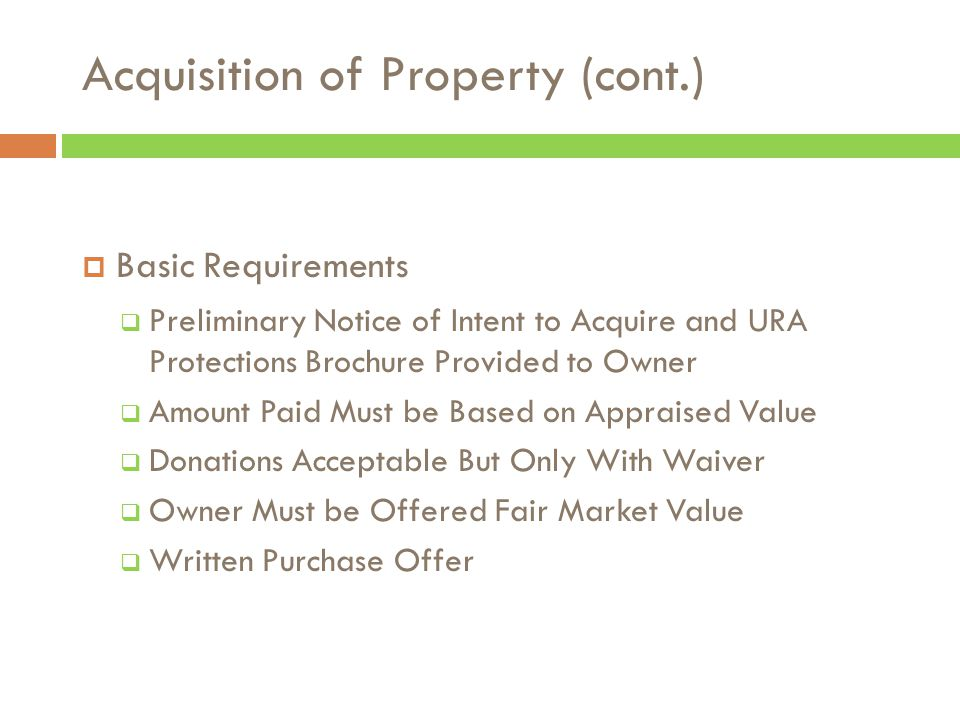 Acquisition of Property (cont.)  Basic Requirements  Preliminary Notice of Intent to Acquire and URA Protections Brochure Provided to Owner  Amount Paid Must be Based on Appraised Value  Donations Acceptable But Only With Waiver  Owner Must be Offered Fair Market Value  Written Purchase Offer