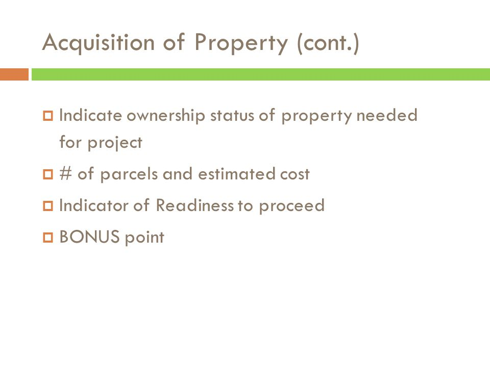 Acquisition of Property (cont.)  Indicate ownership status of property needed for project  # of parcels and estimated cost  Indicator of Readiness to proceed  BONUS point
