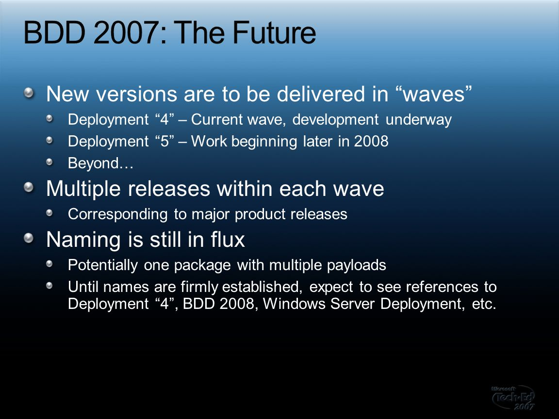 Continue to support all existing technologies SMS 2003 OS Deployment Feature Pack Windows XP Windows Vista Windows Deployment Services Provide a simple path for upwards migration BDD 2007 Lite Touch to Deployment 4 Lite Touch BDD 2007 Lite Touch to Deployment 4 Zero Touch (SCCM) BDD 2007 Zero Touch to Deployment 4 Zero Touch (SCCM)