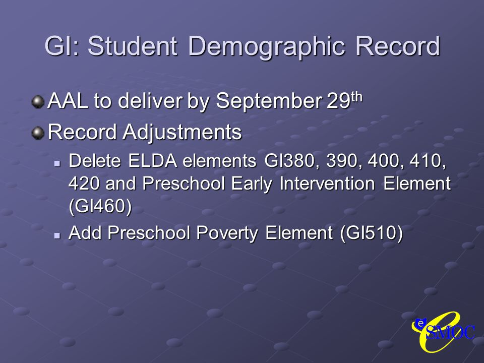 GI: Student Demographic Record AAL to deliver by September 29 th Record Adjustments Delete ELDA elements GI380, 390, 400, 410, 420 and Preschool Early Intervention Element (GI460) Delete ELDA elements GI380, 390, 400, 410, 420 and Preschool Early Intervention Element (GI460) Add Preschool Poverty Element (GI510) Add Preschool Poverty Element (GI510)