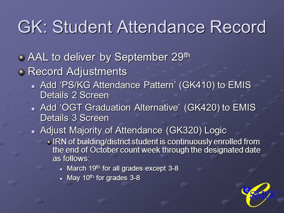 GK: Student Attendance Record AAL to deliver by September 29 th Record Adjustments Add 'PS/KG Attendance Pattern' (GK410) to EMIS Details 2 Screen Add 'PS/KG Attendance Pattern' (GK410) to EMIS Details 2 Screen Add 'OGT Graduation Alternative' (GK420) to EMIS Details 3 Screen Add 'OGT Graduation Alternative' (GK420) to EMIS Details 3 Screen Adjust Majority of Attendance (GK320) Logic Adjust Majority of Attendance (GK320) Logic IRN of building/district student is continuously enrolled from the end of October count week through the designated date as follows: March 19 th for all grades except 3-8 March 19 th for all grades except 3-8 May 10 th for grades 3-8 May 10 th for grades 3-8