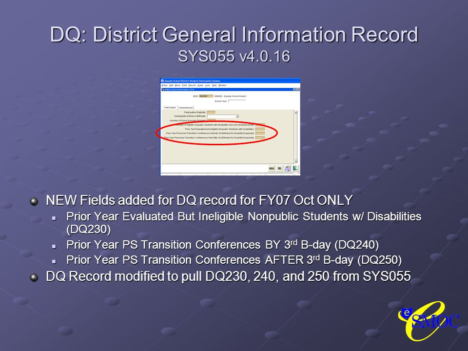 DQ: District General Information Record SYS055 v4.0.16 NEW Fields added for DQ record for FY07 Oct ONLY Prior Year Evaluated But Ineligible Nonpublic Students w/ Disabilities (DQ230) Prior Year PS Transition Conferences BY 3 rd B-day (DQ240) Prior Year PS Transition Conferences AFTER 3 rd B-day (DQ250) DQ Record modified to pull DQ230, 240, and 250 from SYS055