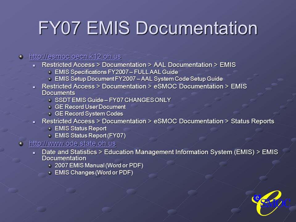 FY07 EMIS Documentation http://esmoc.oecn.k12.oh.us Restricted Access > Documentation > AAL Documentation > EMIS Restricted Access > Documentation > AAL Documentation > EMIS EMIS Specifications FY2007 – FULL AAL Guide EMIS Setup Document FY2007 – AAL System Code Setup Guide Restricted Access > Documentation > eSMOC Documentation > EMIS Documents Restricted Access > Documentation > eSMOC Documentation > EMIS Documents SSDT EMIS Guide – FY07 CHANGES ONLY GE Record User Document GE Record System Codes Restricted Access > Documentation > eSMOC Documentation > Status Reports Restricted Access > Documentation > eSMOC Documentation > Status Reports EMIS Status Report EMIS Status Report (FY07) http://www.ode.state.oh.us Date and Statistics > Education Management Information System (EMIS) > EMIS Documentation Date and Statistics > Education Management Information System (EMIS) > EMIS Documentation 2007 EMIS Manual (Word or PDF) EMIS Changes (Word or PDF)