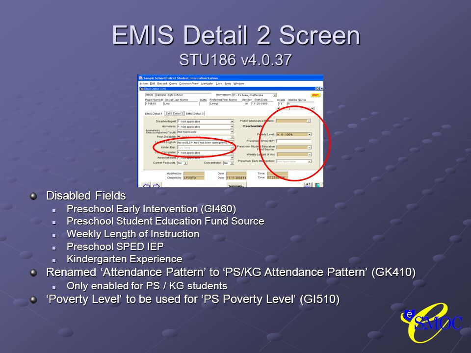 EMIS Detail 2 Screen STU186 v4.0.37 Disabled Fields Preschool Early Intervention (GI460) Preschool Student Education Fund Source Weekly Length of Instruction Preschool SPED IEP Kindergarten Experience Renamed 'Attendance Pattern' to 'PS/KG Attendance Pattern' (GK410) Only enabled for PS / KG students 'Poverty Level' to be used for 'PS Poverty Level' (GI510)