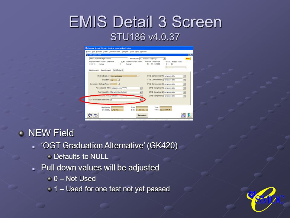 EMIS Detail 3 Screen STU186 v4.0.37 NEW Field 'OGT Graduation Alternative' (GK420) Defaults to NULL Pull down values will be adjusted 0 – Not Used 1 – Used for one test not yet passed