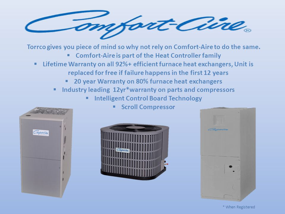 Torrco gives you piece of mind so why not rely on Comfort-Aire to do the same.  Comfort-Aire is part of the Heat Controller family  Lifetime Warrant