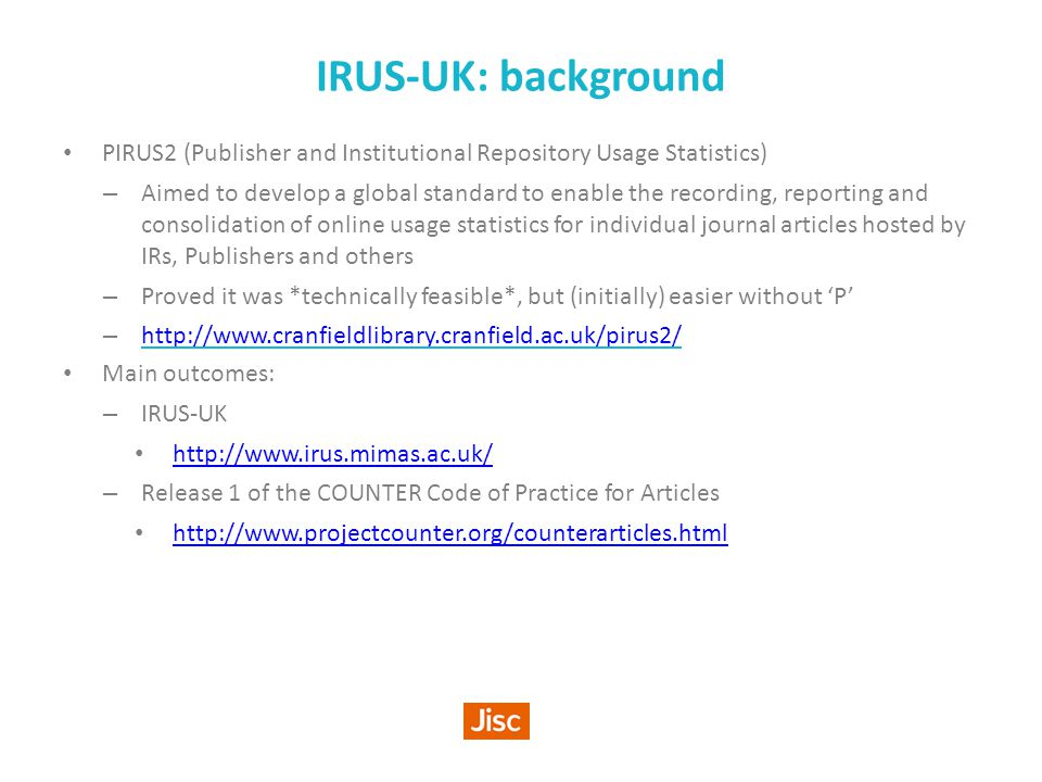 IRUS-UK: background PIRUS2 (Publisher and Institutional Repository Usage Statistics) – Aimed to develop a global standard to enable the recording, reporting and consolidation of online usage statistics for individual journal articles hosted by IRs, Publishers and others – Proved it was *technically feasible*, but (initially) easier without 'P' – http://www.cranfieldlibrary.cranfield.ac.uk/pirus2/ http://www.cranfieldlibrary.cranfield.ac.uk/pirus2/ Main outcomes: – IRUS-UK http://www.irus.mimas.ac.uk/ – Release 1 of the COUNTER Code of Practice for Articles http://www.projectcounter.org/counterarticles.html