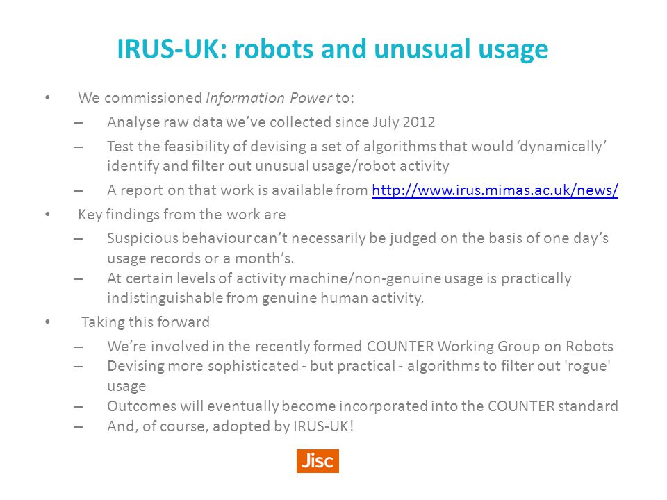 IRUS-UK: robots and unusual usage We commissioned Information Power to: – Analyse raw data we've collected since July 2012 – Test the feasibility of devising a set of algorithms that would 'dynamically' identify and filter out unusual usage/robot activity – A report on that work is available from http://www.irus.mimas.ac.uk/news/http://www.irus.mimas.ac.uk/news/ Key findings from the work are – Suspicious behaviour can't necessarily be judged on the basis of one day's usage records or a month's.