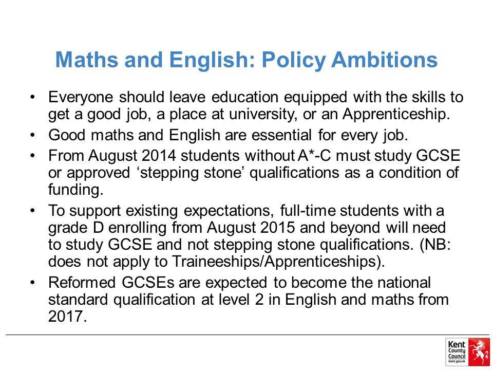 Maths and English: Policy Ambitions Everyone should leave education equipped with the skills to get a good job, a place at university, or an Apprenticeship.