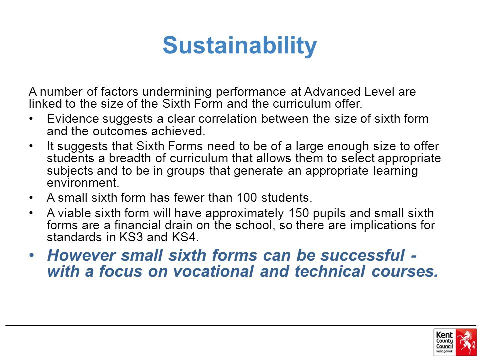 Sustainability A number of factors undermining performance at Advanced Level are linked to the size of the Sixth Form and the curriculum offer.
