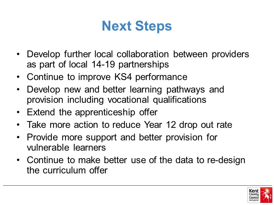 Next Steps Develop further local collaboration between providers as part of local 14-19 partnerships Continue to improve KS4 performance Develop new and better learning pathways and provision including vocational qualifications Extend the apprenticeship offer Take more action to reduce Year 12 drop out rate Provide more support and better provision for vulnerable learners Continue to make better use of the data to re-design the curriculum offer