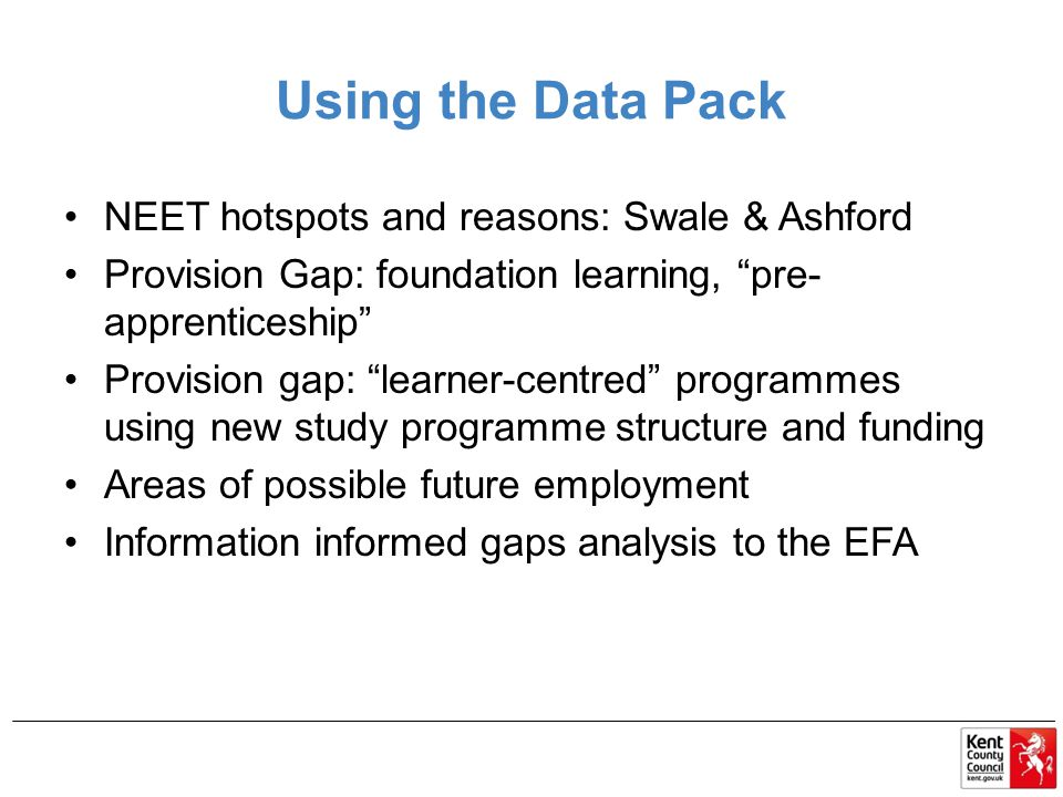 Using the Data Pack NEET hotspots and reasons: Swale & Ashford Provision Gap: foundation learning, pre- apprenticeship Provision gap: learner-centred programmes using new study programme structure and funding Areas of possible future employment Information informed gaps analysis to the EFA