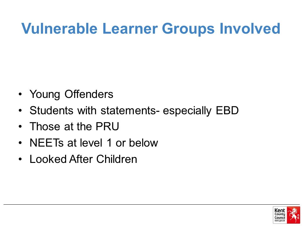 Vulnerable Learner Groups Involved Young Offenders Students with statements- especially EBD Those at the PRU NEETs at level 1 or below Looked After Children