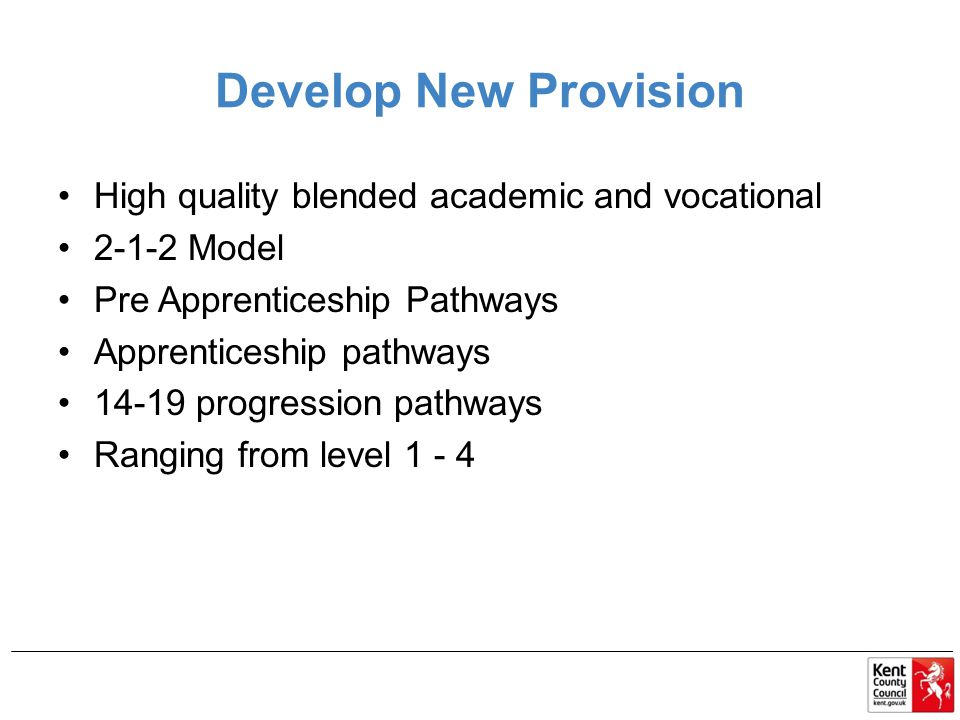 Develop New Provision High quality blended academic and vocational 2-1-2 Model Pre Apprenticeship Pathways Apprenticeship pathways 14-19 progression pathways Ranging from level 1 - 4