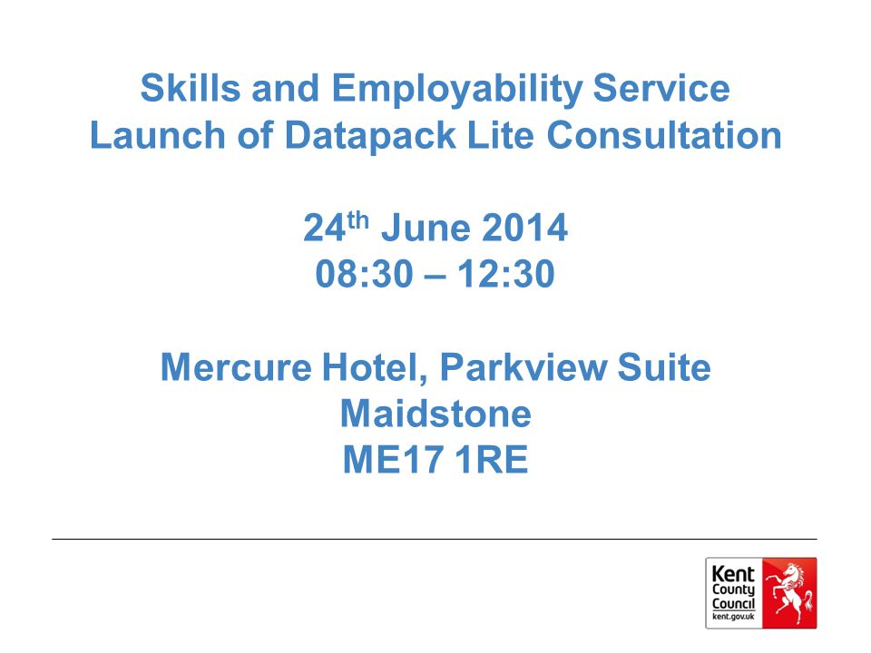 Skills and Employability Service Launch of Datapack Lite Consultation 24 th June 2014 08:30 – 12:30 Mercure Hotel, Parkview Suite Maidstone ME17 1RE