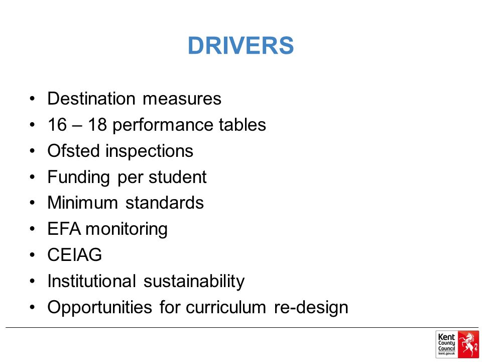 DRIVERS Destination measures 16 – 18 performance tables Ofsted inspections Funding per student Minimum standards EFA monitoring CEIAG Institutional sustainability Opportunities for curriculum re-design