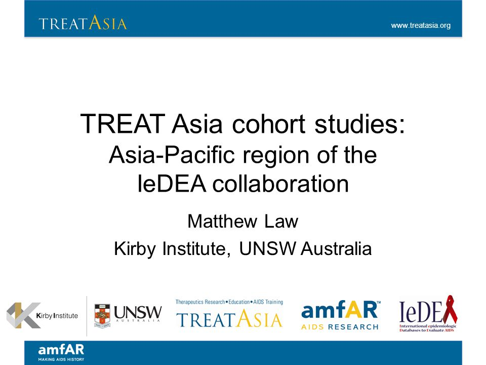 www.treatasia.org TREAT Asia cohort studies: Asia-Pacific region of the IeDEA collaboration Matthew Law Kirby Institute, UNSW Australia