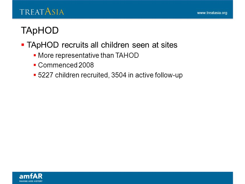 www.treatasia.org TApHOD  TApHOD recruits all children seen at sites  More representative than TAHOD  Commenced 2008  5227 children recruited, 350