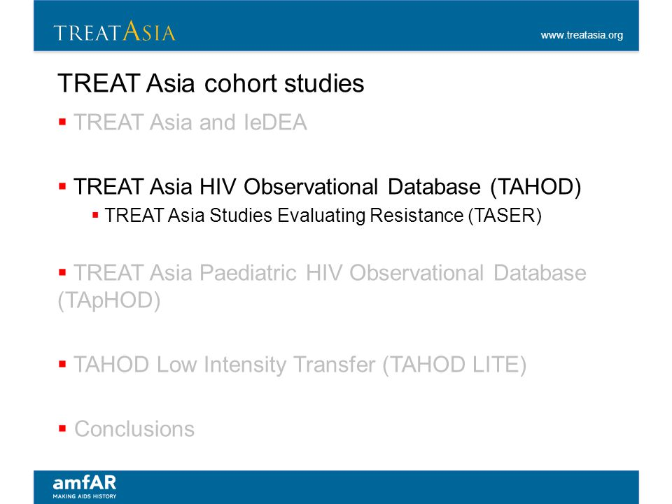 www.treatasia.org TREAT Asia cohort studies  TREAT Asia and IeDEA  TREAT Asia HIV Observational Database (TAHOD)  TREAT Asia Studies Evaluating Res