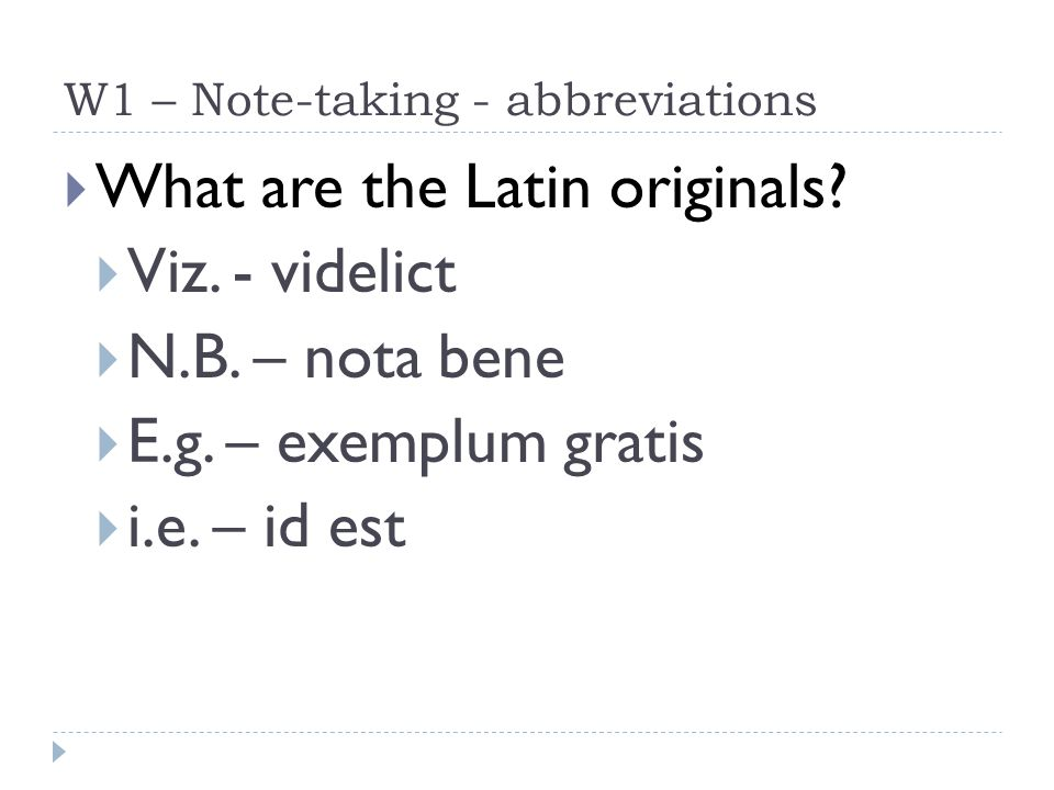 W1 – Note-taking - abbreviations  What are the Latin originals?  Viz. - videlict  N.B. – nota bene  E.g. – exemplum gratis  i.e. – id est