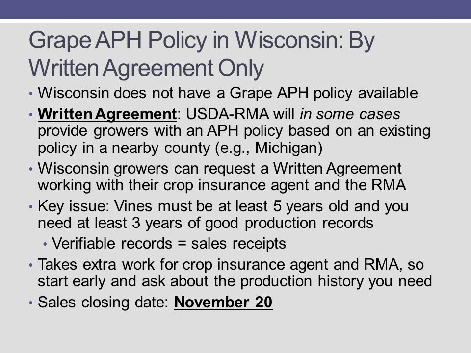 Grape APH Policy in Wisconsin: By Written Agreement Only Wisconsin does not have a Grape APH policy available Written Agreement: USDA-RMA will in some cases provide growers with an APH policy based on an existing policy in a nearby county (e.g., Michigan) Wisconsin growers can request a Written Agreement working with their crop insurance agent and the RMA Key issue: Vines must be at least 5 years old and you need at least 3 years of good production records Verifiable records = sales receipts Takes extra work for crop insurance agent and RMA, so start early and ask about the production history you need Sales closing date: November 20