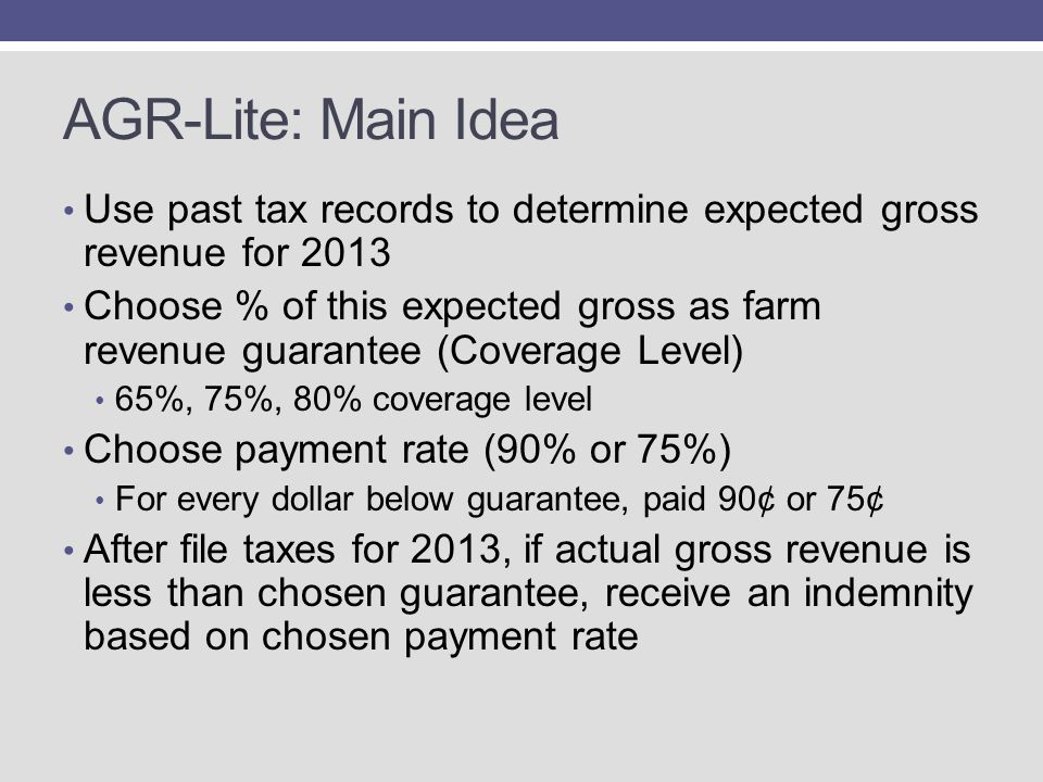 AGR-Lite: Main Idea Use past tax records to determine expected gross revenue for 2013 Choose % of this expected gross as farm revenue guarantee (Coverage Level) 65%, 75%, 80% coverage level Choose payment rate (90% or 75%) For every dollar below guarantee, paid 90¢ or 75¢ After file taxes for 2013, if actual gross revenue is less than chosen guarantee, receive an indemnity based on chosen payment rate