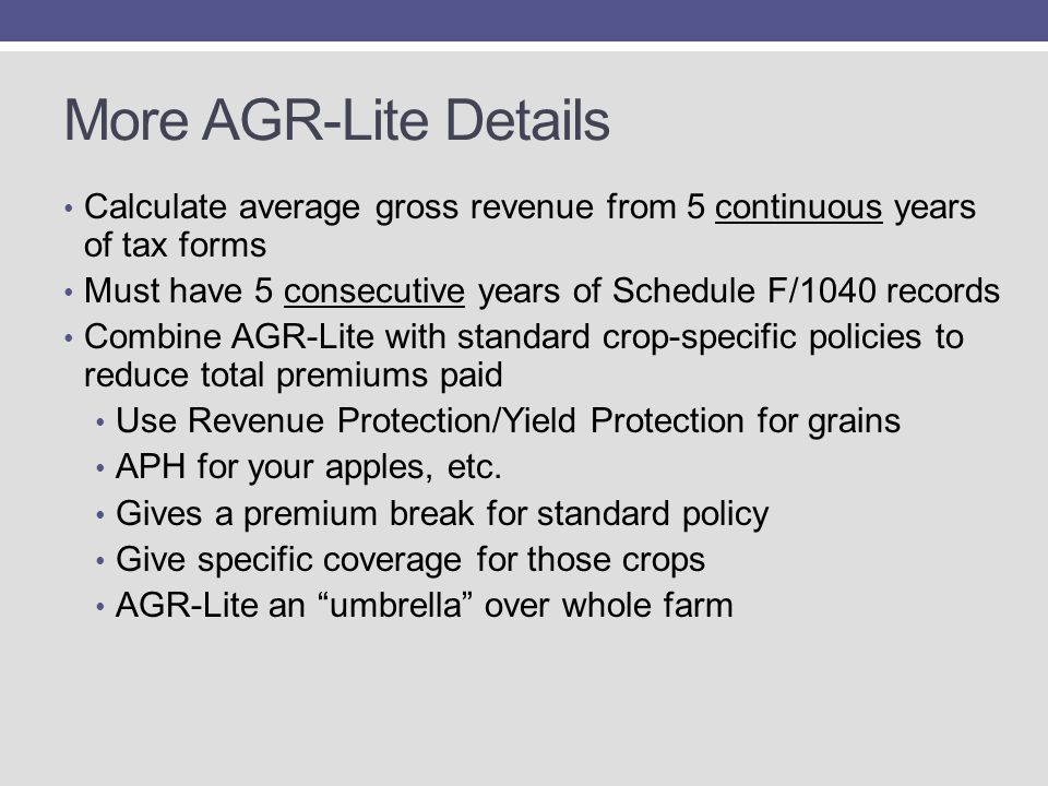 More AGR-Lite Details Calculate average gross revenue from 5 continuous years of tax forms Must have 5 consecutive years of Schedule F/1040 records Combine AGR-Lite with standard crop-specific policies to reduce total premiums paid Use Revenue Protection/Yield Protection for grains APH for your apples, etc.