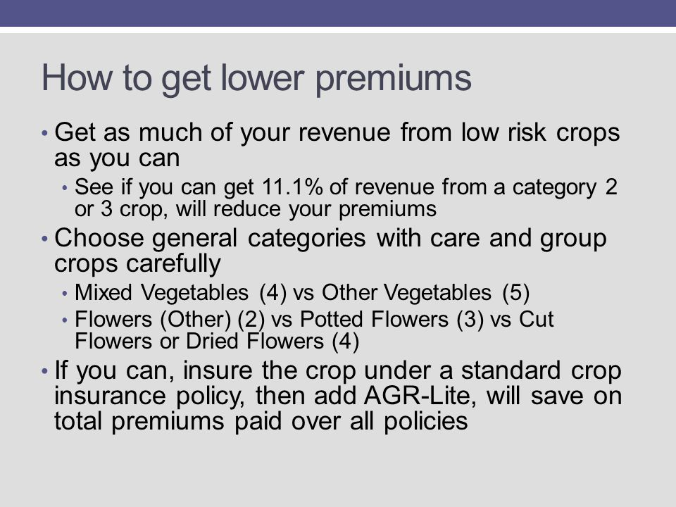 How to get lower premiums Get as much of your revenue from low risk crops as you can See if you can get 11.1% of revenue from a category 2 or 3 crop, will reduce your premiums Choose general categories with care and group crops carefully Mixed Vegetables (4) vs Other Vegetables (5) Flowers (Other) (2) vs Potted Flowers (3) vs Cut Flowers or Dried Flowers (4) If you can, insure the crop under a standard crop insurance policy, then add AGR-Lite, will save on total premiums paid over all policies