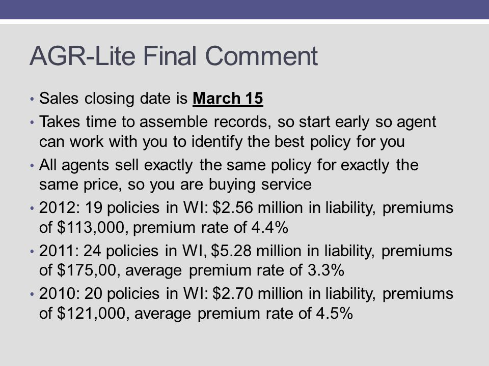 AGR-Lite Final Comment Sales closing date is March 15 Takes time to assemble records, so start early so agent can work with you to identify the best policy for you All agents sell exactly the same policy for exactly the same price, so you are buying service 2012: 19 policies in WI: $2.56 million in liability, premiums of $113,000, premium rate of 4.4% 2011: 24 policies in WI, $5.28 million in liability, premiums of $175,00, average premium rate of 3.3% 2010: 20 policies in WI: $2.70 million in liability, premiums of $121,000, average premium rate of 4.5%