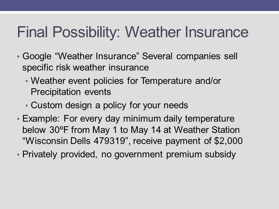 Final Possibility: Weather Insurance Google Weather Insurance Several companies sell specific risk weather insurance Weather event policies for Temperature and/or Precipitation events Custom design a policy for your needs Example: For every day minimum daily temperature below 30ºF from May 1 to May 14 at Weather Station Wisconsin Dells 479319 , receive payment of $2,000 Privately provided, no government premium subsidy