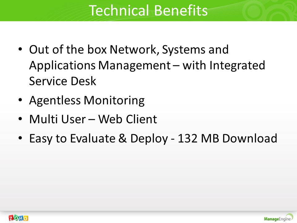 Technical Benefits Out of the box Network, Systems and Applications Management – with Integrated Service Desk Agentless Monitoring Multi User – Web Client Easy to Evaluate & Deploy - 132 MB Download