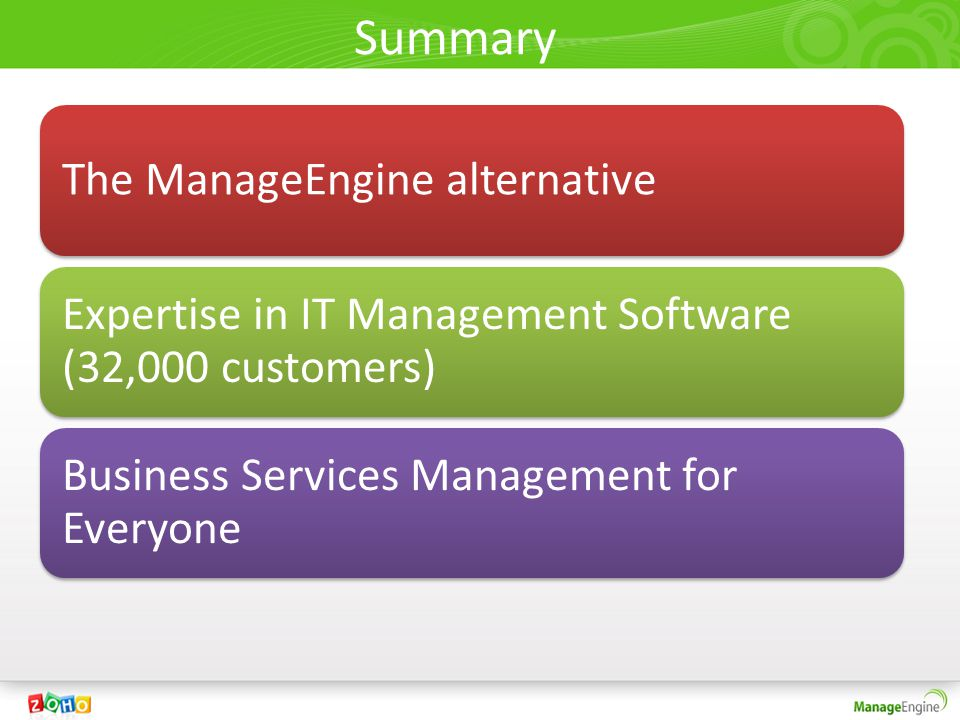 Summary The ManageEngine alternative Expertise in IT Management Software (32,000 customers) Business Services Management for Everyone