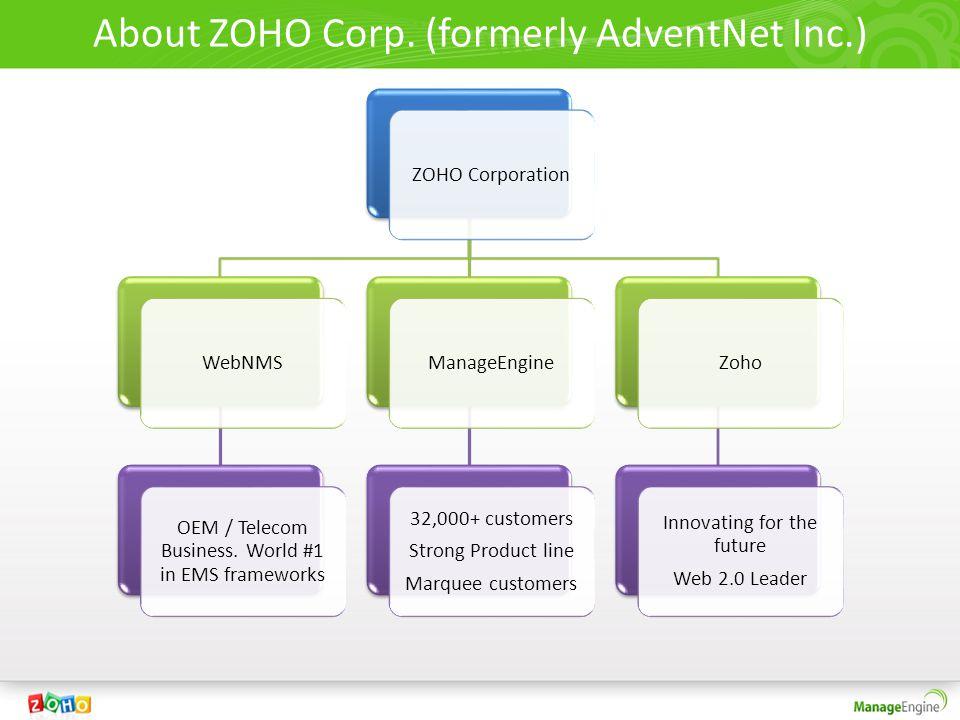About ZOHO Corp. (formerly AdventNet Inc.) ZOHO CorporationWebNMS OEM / Telecom Business. World #1 in EMS frameworks ManageEngine 32,000+ customers St