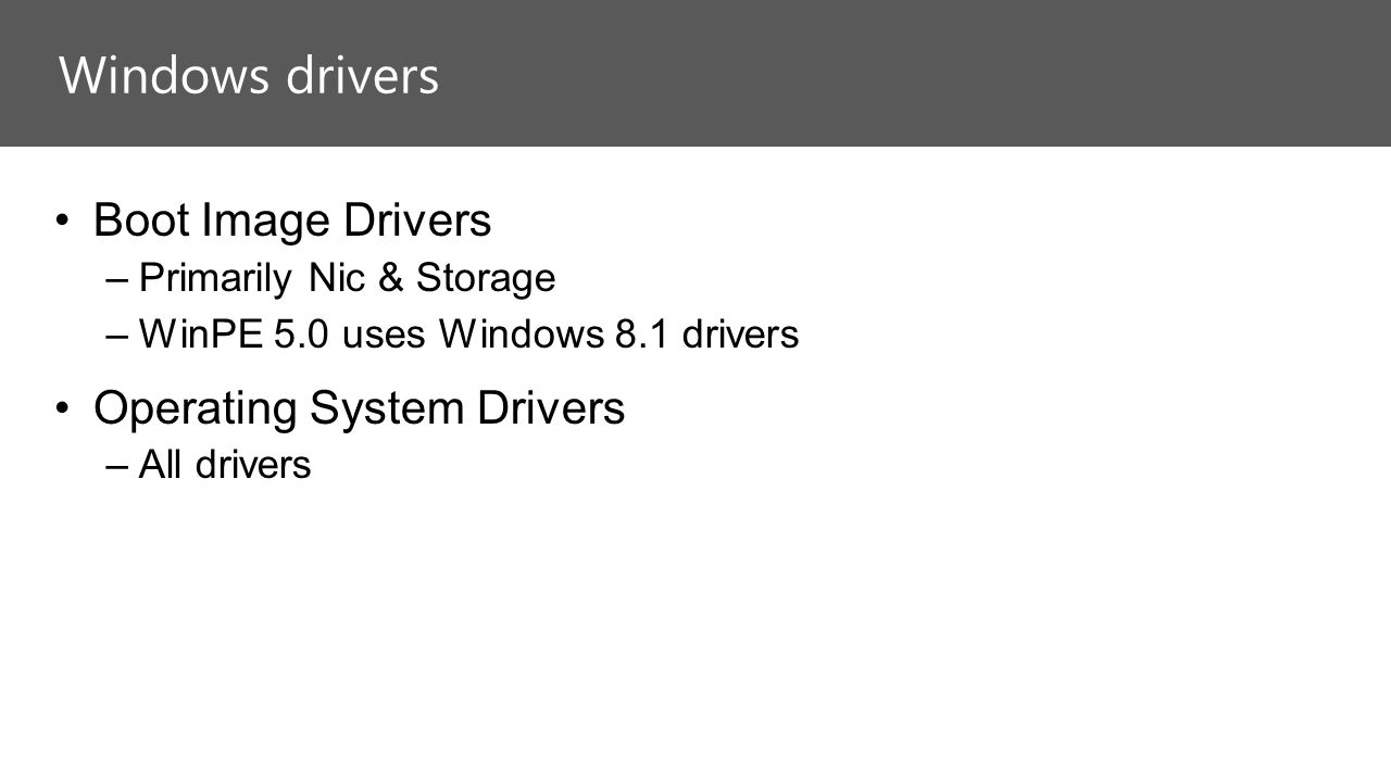 Boot Image Drivers –Primarily Nic & Storage –WinPE 5.0 uses Windows 8.1 drivers Operating System Drivers –All drivers