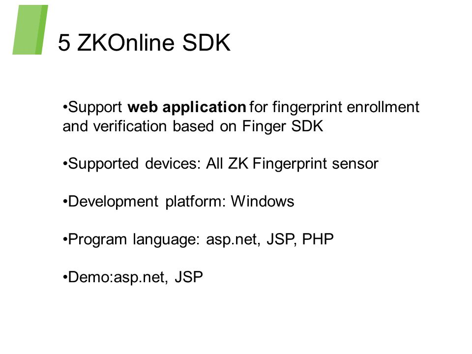 Support web application for fingerprint enrollment and verification based on Finger SDK Supported devices: All ZK Fingerprint sensor Development platform: Windows Program language: asp.net, JSP, PHP Demo:asp.net, JSP 5 ZKOnline SDK