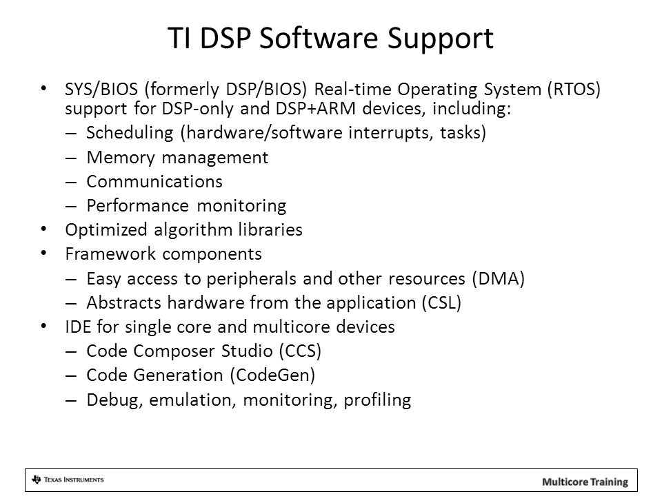 TI DSP Software Support SYS/BIOS (formerly DSP/BIOS) Real-time Operating System (RTOS) support for DSP-only and DSP+ARM devices, including: – Scheduling (hardware/software interrupts, tasks) – Memory management – Communications – Performance monitoring Optimized algorithm libraries Framework components – Easy access to peripherals and other resources (DMA) – Abstracts hardware from the application (CSL) IDE for single core and multicore devices – Code Composer Studio (CCS) – Code Generation (CodeGen) – Debug, emulation, monitoring, profiling